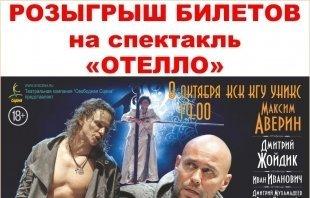 Розыгрыш билетов на спектакль «ОТЕЛЛО» с Максимом Авериным