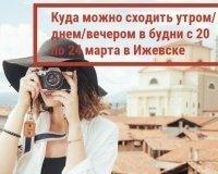 Куда можно сходить утром/днем/вечером в будни с 20 по 24 марта в Ижевске